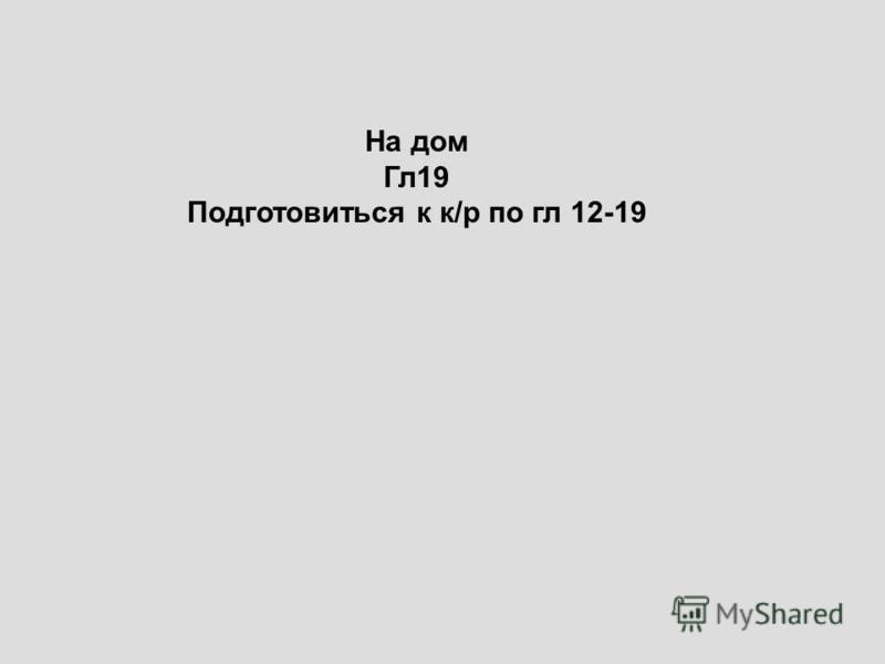 На дом Гл 19 Подготовиться к к/р по гл 12-19