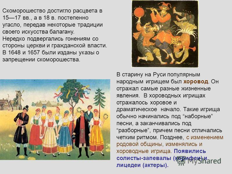 Скоморошество достигло расцвета в 1517 вв., а в 18 в. постепенно угасло, передав некоторые традиции своего искусства балагану. Нередко подвергались гонениям со стороны церкви и гражданской власти. В 1648 и 1657 были изданы указы о запрещении скоморош
