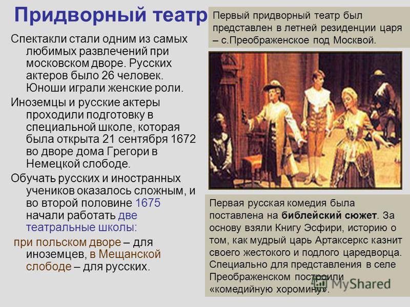 Придворный театр Спектакли стали одним из самых любимых развлечений при московском дворе. Русских актеров было 26 человек. Юноши играли женские роли. Иноземцы и русские актеры проходили подготовку в специальной школе, которая была открыта 21 сентября