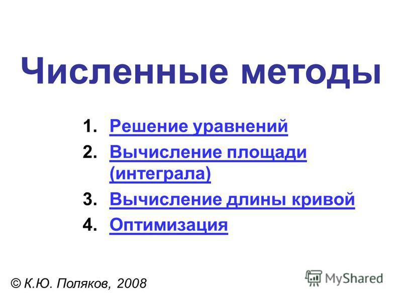 Численные методы © К.Ю. Поляков, 2008 1. Решение уравнений Решение уравнений 2. Вычисление площади (интеграла)Вычисление площади (интеграла) 3. Вычисление длины кривой Вычисление длины кривой 4.Оптимизация Оптимизация