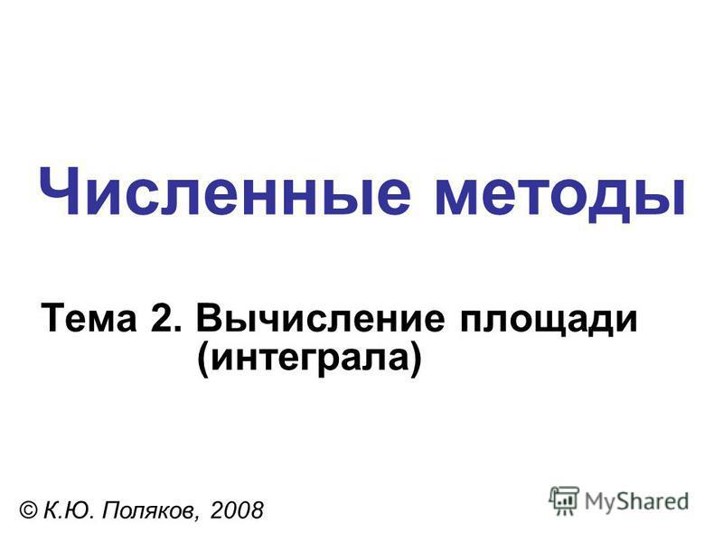 Численные методы Тема 2. Вычисление площади (интеграла) © К.Ю. Поляков, 2008