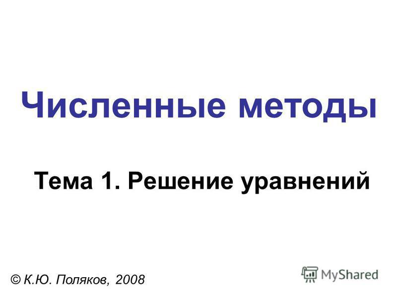 Численные методы Тема 1. Решение уравнений © К.Ю. Поляков, 2008