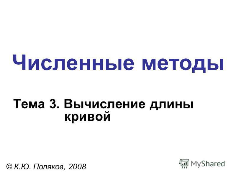 Численные методы Тема 3. Вычисление длины кривой © К.Ю. Поляков, 2008