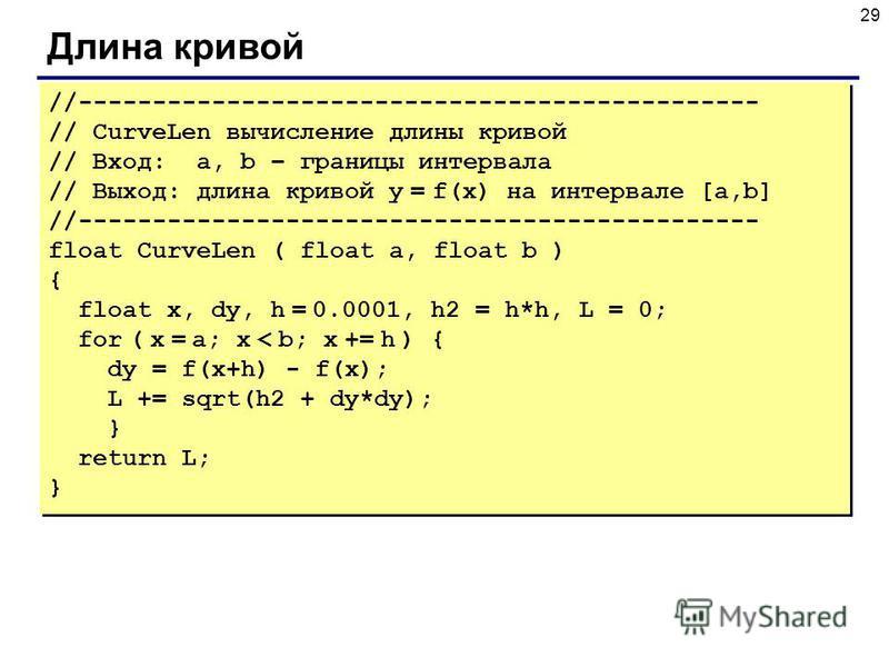 29 Длина кривой //---------------------------------------------- // CurveLen вычисление длины кривой // Вход: a, b – границы интервала // Выход: длина кривой y = f(x) на интервале [a,b] //---------------------------------------------- float CurveLen