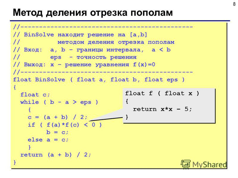 8 Метод деления отрезка пополам //---------------------------------------------- // BinSolve находит решение на [a,b] // методом деления отрезка пополам // Вход: a, b – границы интервала, a < b // eps - точность решения // Выход: x – решение уравнени