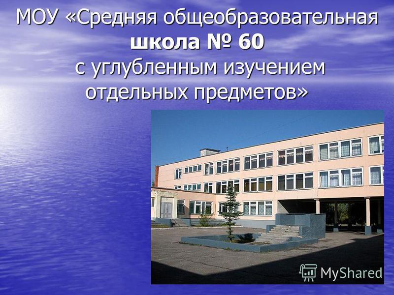 МОУ «Средняя общеобразовательная школа 60 с углубленным изучением отдельных предметов»