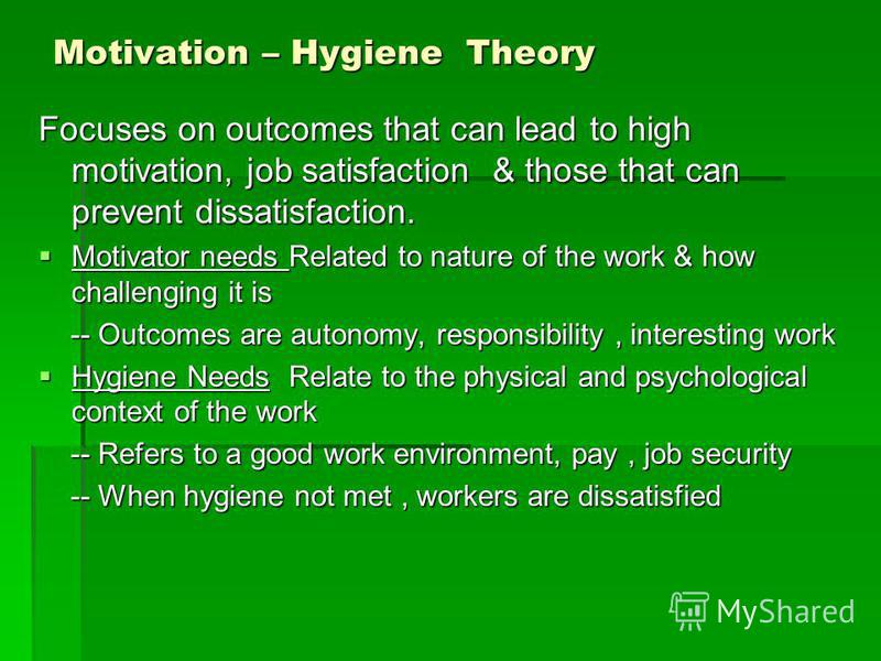Motivation – Hygiene Theory Focuses on outcomes that can lead to high motivation, job satisfaction & those that can prevent dissatisfaction. Motivator needs Related to nature of the work & how challenging it is Motivator needs Related to nature of th