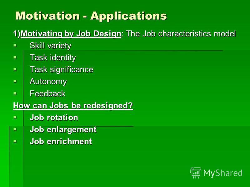 Motivation - Applications 1)Motivating by Job Design: The Job characteristics model Skill variety Skill variety Task identity Task identity Task significance Task significance Autonomy Autonomy Feedback Feedback How can Jobs be redesigned? Job rotati