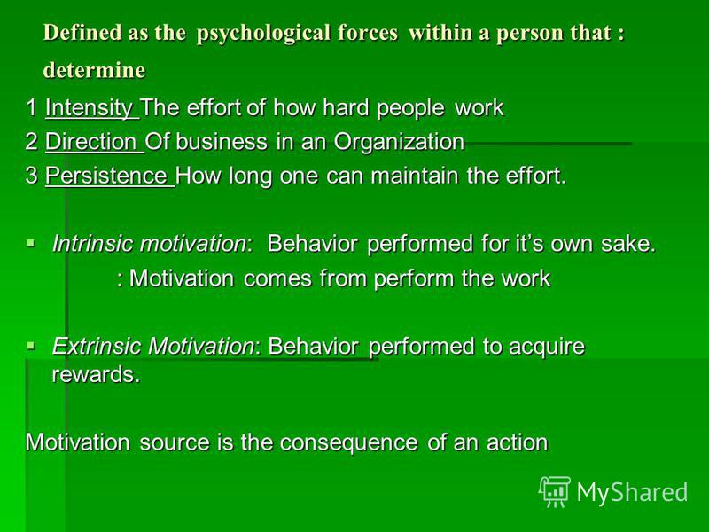 Defined as the psychological forces within a person that : determine 1 Intensity The effort of how hard people work 2 Direction Of business in an Organization 3 Persistence How long one can maintain the effort. Intrinsic motivation: Behavior performe