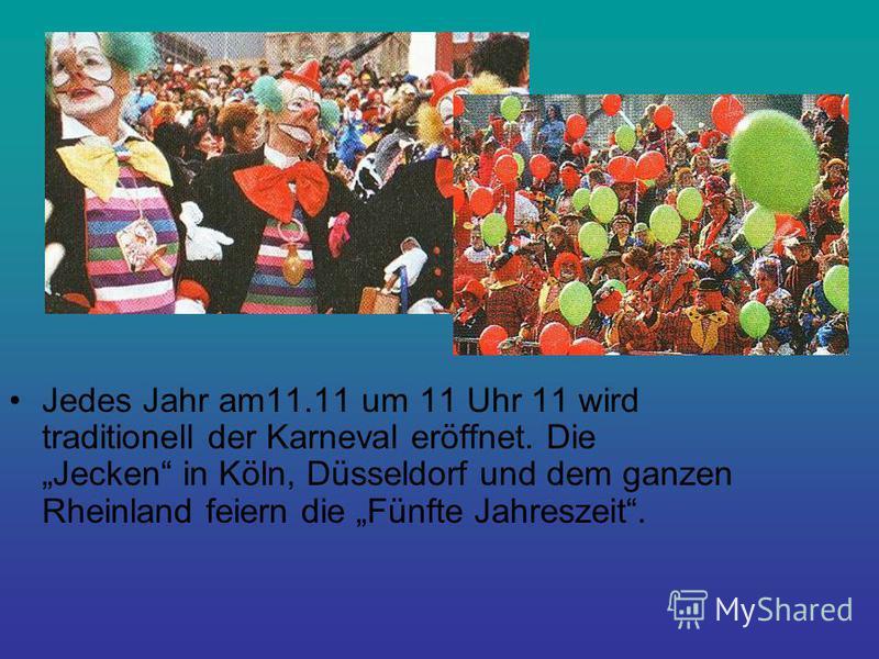 Jedes Jahr am11.11 um 11 Uhr 11 wird traditionell der Karneval eröffnet. Die Jecken in Köln, Düsseldorf und dem ganzen Rheinland feiern die Fünfte Jahreszeit.