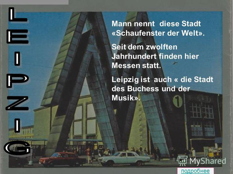Mann nennt diese Stadt «Schaufenster der Welt». Seit dem zwolften Jahrhundert finden hier Messen statt. Leipzig ist auch « die Stadt des Buchess und der Musik». подробнее