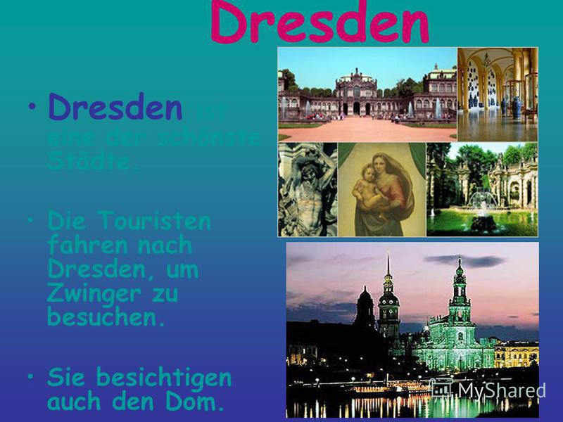 Dresden Dresden ist eine der schönste Städte. Die Touristen fahren nach Dresden, um Zwinger zu besuchen. Sie besichtigen auch den Dom.