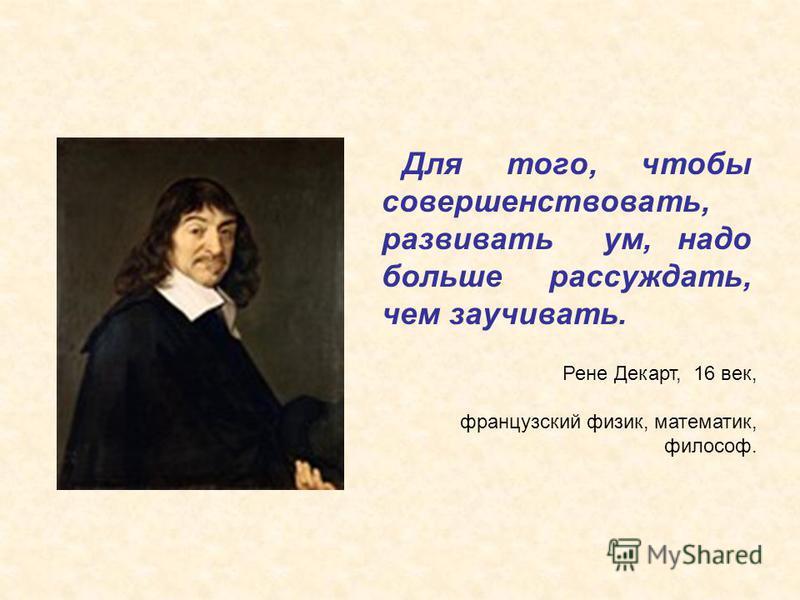 Для того, чтобы совершенствовать, развивать ум, надо больше рассуждать, чем заучивать. Рене Декарт, 16 век, французский физик, математик, философ.