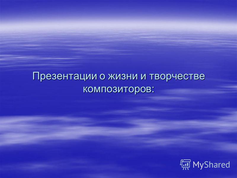 Презентации о жизни и творчестве композиторов: