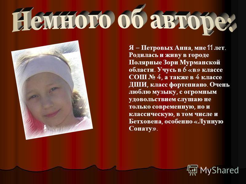 Я – Петровых Анна, мне 11 лет. Родилась и живу в городе Полярные Зори Мурманской области. Учусь в 6 «в» классе СОШ 4, а также в 4 классе ДШИ, класс фортепиано. Очень люблю музыку, с огромным удовольствием слушаю не только современную, но и классическ