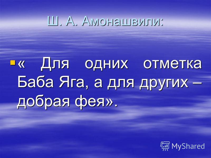 Ш. А. Амонашвили: « Для одних отметка Баба Яга, а для других – добрая фея». « Для одних отметка Баба Яга, а для других – добрая фея».