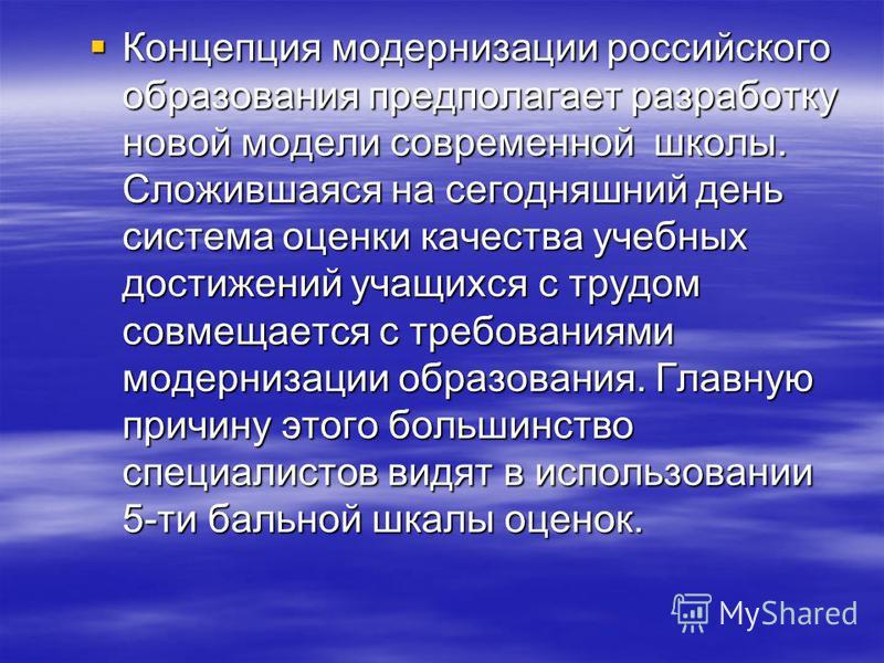 Концепция модернизации российского образования предполагает разработку новой модели современной школы. Сложившаяся на сегодняшний день система оценки качества учебных достижений учащихся с трудом совмещается с требованиями модернизации образования. Г
