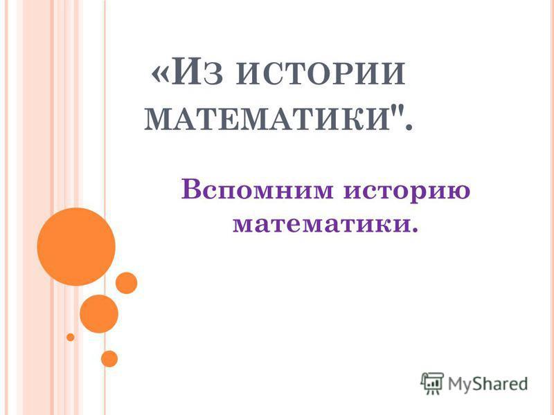 «И З ИСТОРИИ МАТЕМАТИКИ . Вспомним историю математики.
