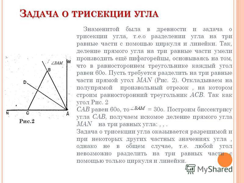 З АДАЧА О ТРИСЕКЦИИ УГЛА Рис.2 Знаменитой была в древности и задача о трисекции угла, т.е.о разделении угла на три равные части с помощью циркуля и линейки. Так, деление прямого угла на три равные части умели производить ещё пифагорейцы, основываясь