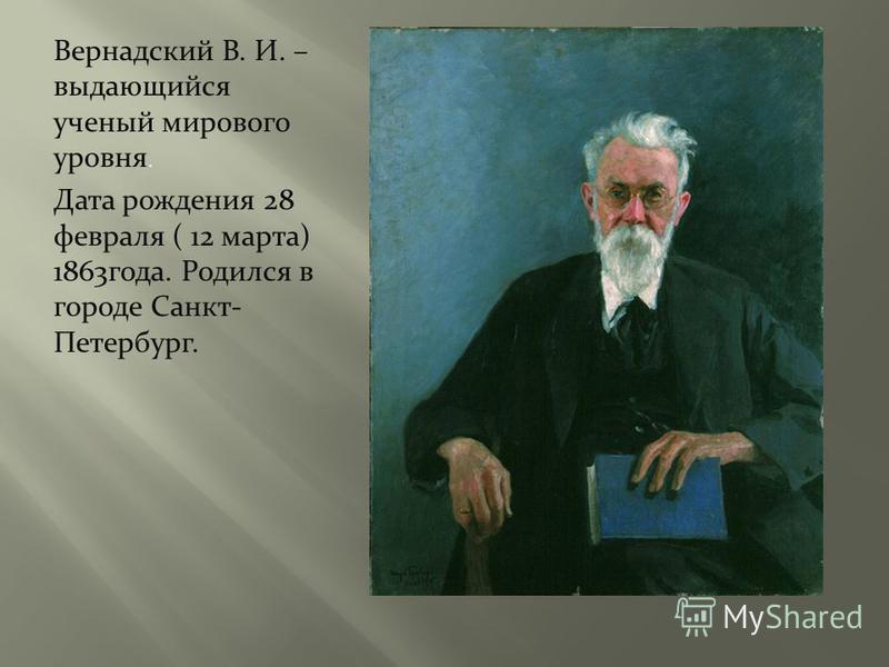 Вернадский В. И. – выдающийся ученый мирового уровня. Дата рождения 28 февраля ( 12 марта) 1863 года. Родился в городе Санкт- Петербург.
