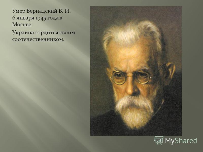 Умер Вернадский В. И. 6 января 1945 года в Москве. Украина гордится своим соотечественником.