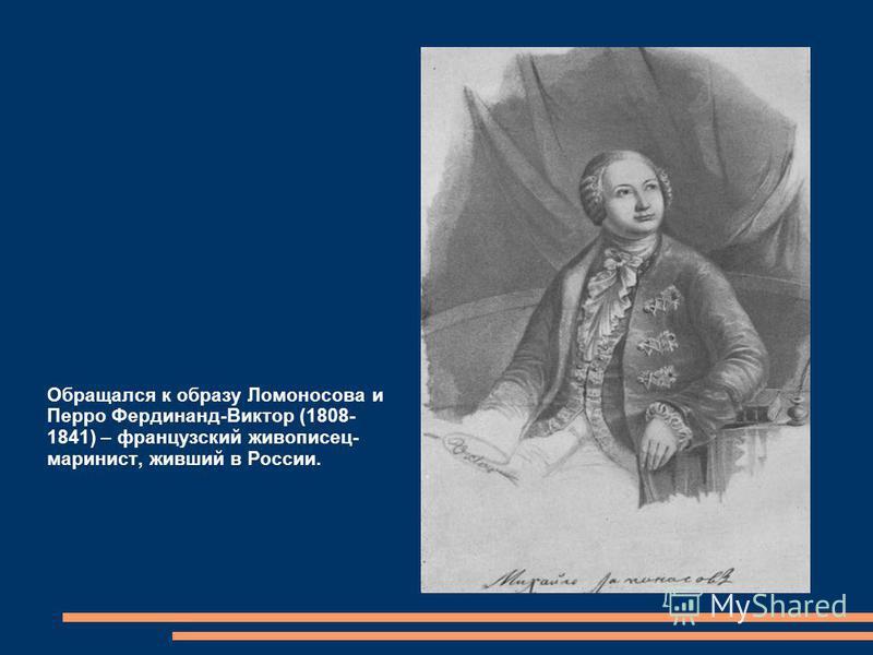 Обращался к образу Ломоносова и Перро Фердинанд-Виктор (1808- 1841) – французский живописец- маринист, живший в России.