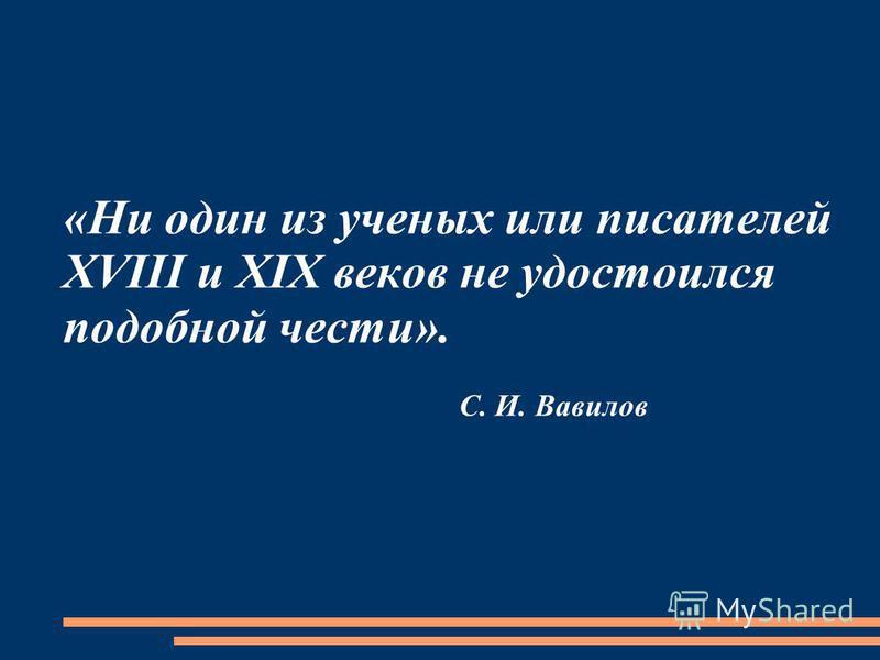 «Ни один из ученых или писателей XVIII и XIX веков не удостоился подобной чести». С. И. Вавилов