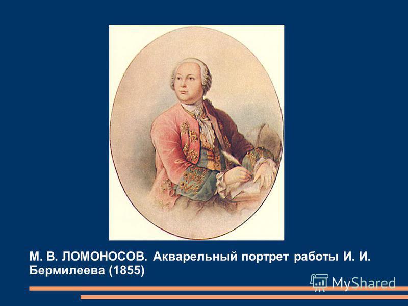М. В. ЛОМОНОСОВ. Акварельный портрет работы И. И. Бермилеева (1855)