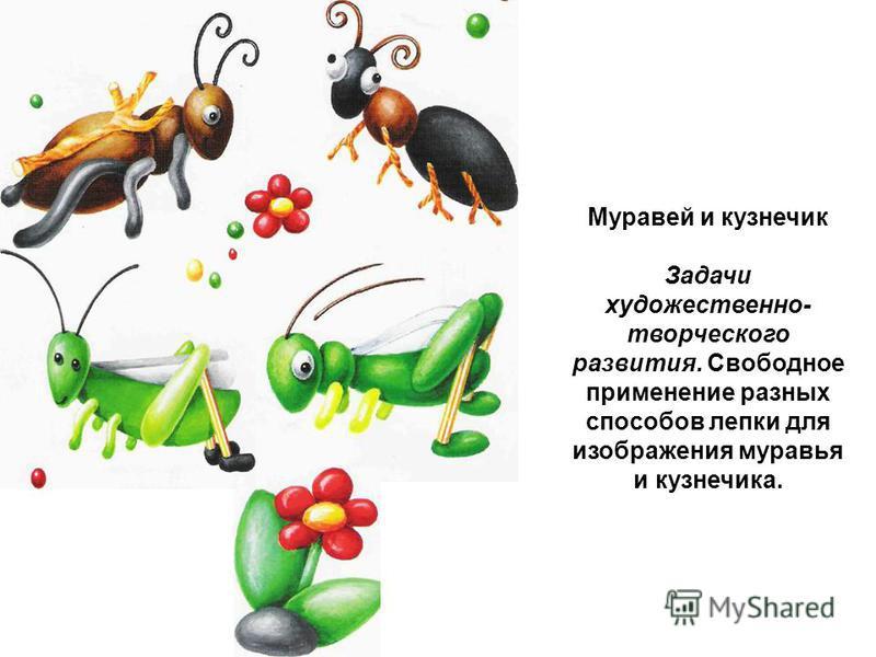 Муравей и кузнечик Задачи художественно- творческого развития. Свободное применение разных способов лепки для изображения муравья и кузнечика.