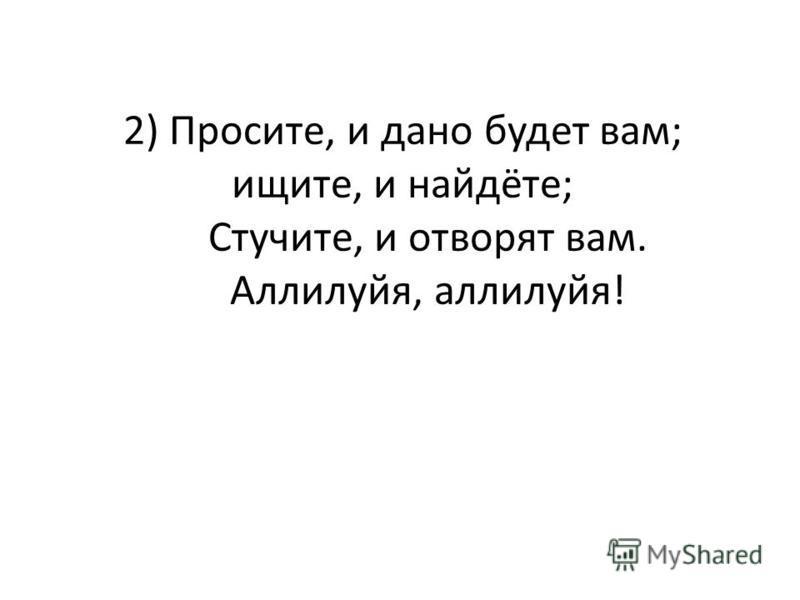 2) Просите, и дано будет вам; ищите, и найдёте; Стучите, и отворят вам. Аллилуйя, аллилуйя!