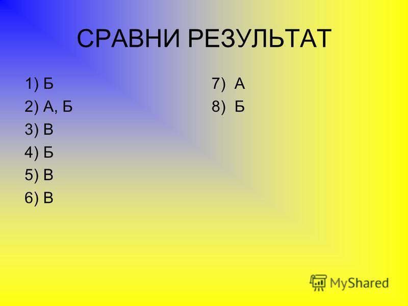 СРАВНИ РЕЗУЛЬТАТ 7) А 8) Б 1) Б 2) А, Б 3) В 4) Б 5) В 6) В