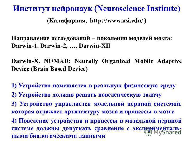 Направление исследований – поколения моделей мозга: Darwin-1, Darwin-2, …, Darwin-XII Darwin-X. NOMAD: Neurally Organized Mobile Adaptive Device (Brain Based Device) 1) Устройство помещается в реальную физическую среду 2) Устройство должно решать пов