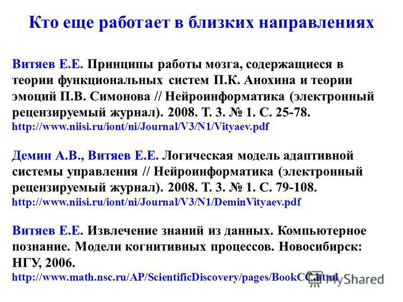 Витяев Е.Е. Принципы работы мозга, содержащиеся в теории функциональных систем П.К. Анохина и теории эмоций П.В. Симонова // Нейроинформатика (электронный рецензируемый журнал). 2008. Т. 3. 1. С. 25-78. http://www.niisi.ru/iont/ni/Journal/V3/N1/Vitya