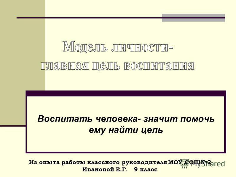 Воспитать человека- значит помочь ему найти цель Из опыта работы классного руководителя МОУ СОШ2 Ивановой Е.Г. 9 класс