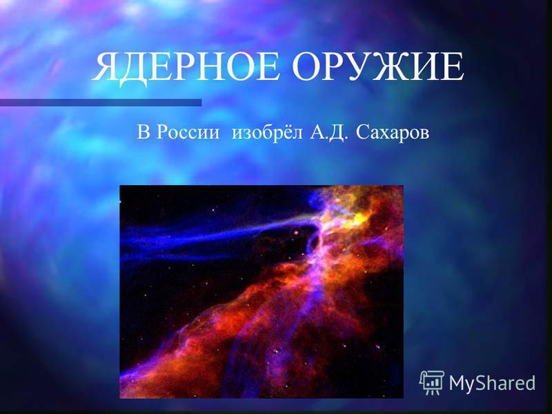 ЯДЕРНОЕ ОРУЖИЕ В России изобрёл А.Д. Сахаров