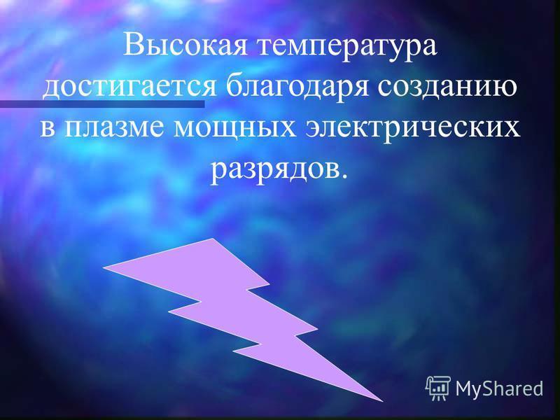 Высокая температура достигается благодаря созданию в плазме мощных электрических разрядов.