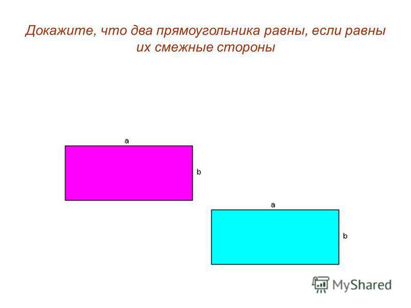 Докажите, что два прямоугольника равны, если равны их смежные стороны