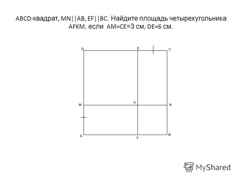 ABCD- квадрат, MN||AB, EF||BC. Найдите площадь четырехугольника AFKM, если AM=CE =3 см, DE=6 см.
