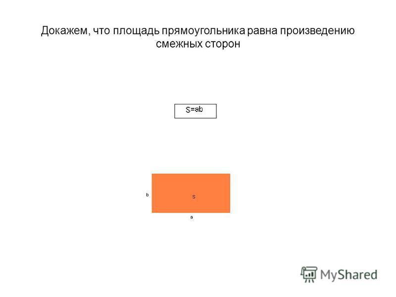 Докажем, что площадь прямоугольника равна произведению смежных сторон