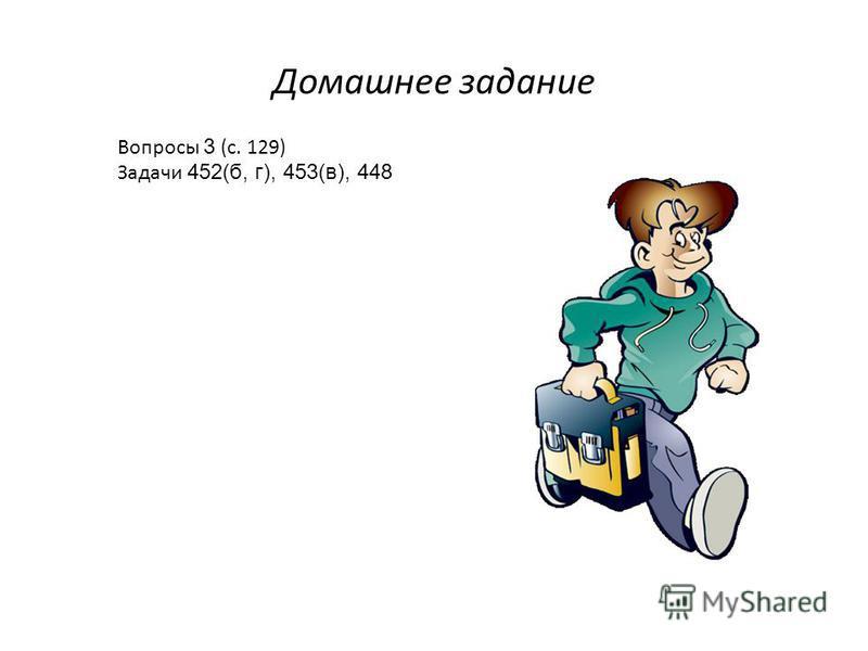 Домашнее задание Вопросы 3 (с. 129) Задачи 452(б, г), 453(в), 448