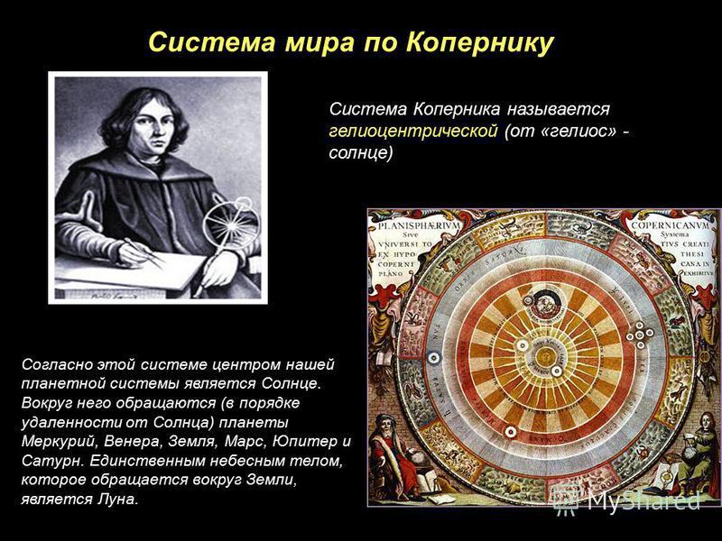 Система мира по Копернику Согласно этой системе центром нашей планетной системы является Солнце. Вокруг него обращаются (в порядке удаленности от Солнца) планеты Меркурий, Венера, Земля, Марс, Юпитер и Сатурн. Единственным небесным телом, которое обр