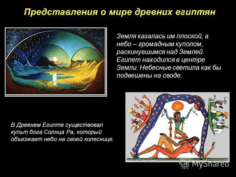 Представления о мире древних египтян Земля казалась им плоской, а небо – громадным куполом, раскинувшимся над Землей. Египет находился в центре Земли. Небесные светила как бы подвешены на своде. В Древнем Египте существовал культ бога Солнца Ра, кото