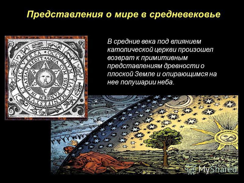 Представления о мире в средневековье В средние века под влиянием католической церкви произошел возврат к примитивным представлениям древности о плоской Земле и опирающимся на нее полушарии неба.