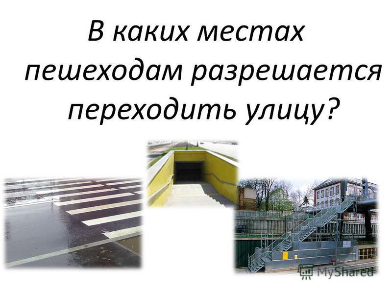 В каких местах пешеходам разрешается переходить улицу?