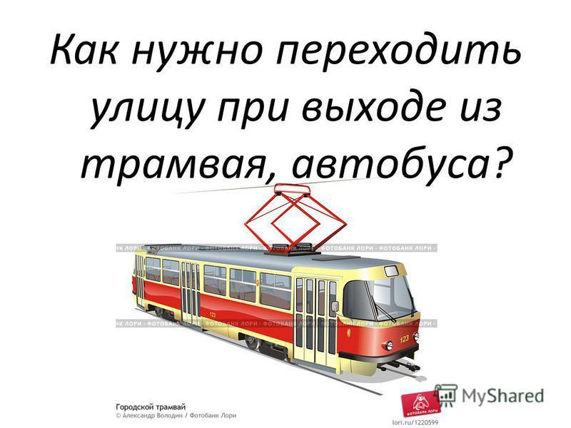 Как нужно переходить улицу при выходе из трамвая, автобуса?