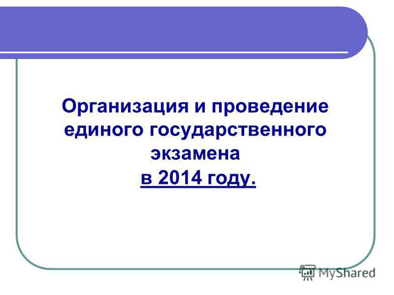 Организация и проведение единого государственного экзамена в 2014 году.