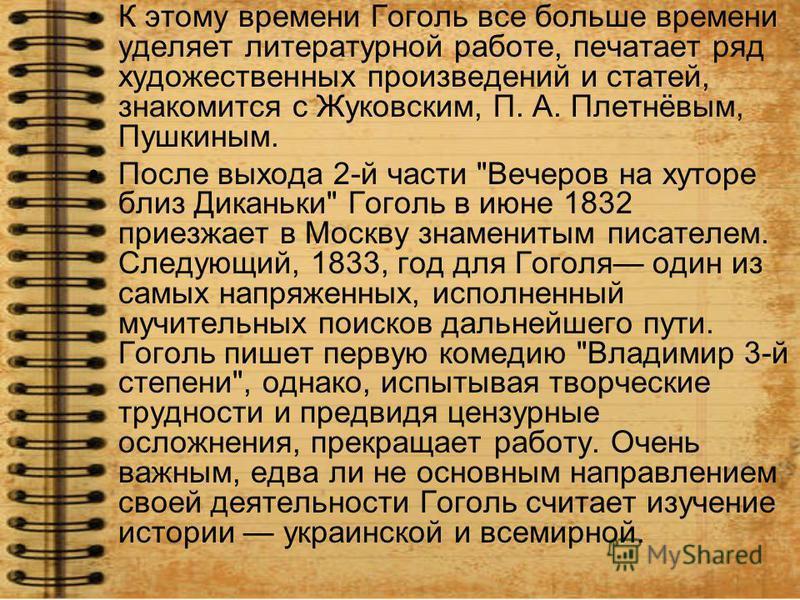 К этому времени Гоголь все больше времени уделяет литературной работе, печатает ряд художественных произведений и статей, знакомится с Жуковским, П. А. Плетнёвым, Пушкиным. После выхода 2-й части