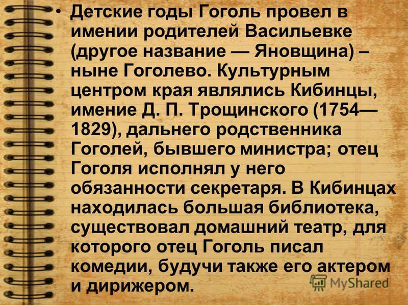 Детские годы Гоголь провел в имении родителей Васильевке (другое название Яновщина) – ныне Гоголево. Культурным центром края являлись Кибинцы, имение Д. П. Трощинского (1754 1829), дальнего родственника Гоголей, бывшего министра; отец Гоголя исполнял