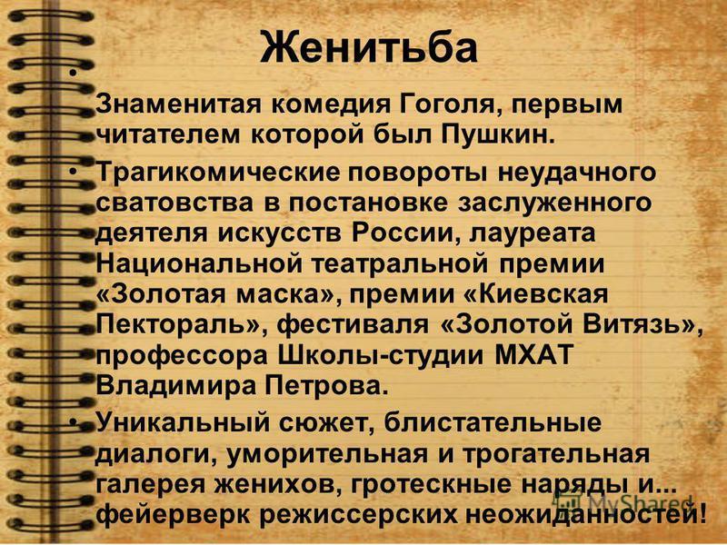 Женитьба Знаменитая комедия Гоголя, первым читателем которой был Пушкин. Трагикомические повороты неудачного сватовства в постановке заслуженного деятеля искусств России, лауреата Национальной театральной премии «Золотая маска», премии «Киевская Пект
