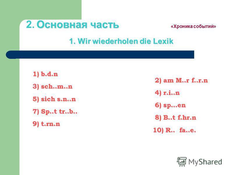 Основная часть 1. Wir wiederholen die Lexik 2. Основная часть «Хроника событий» 1. Wir wiederholen die Lexik 1) b.d.n 2) am M..r f..r.n 3) sch..m..n 4) r.i..n 5) sich s.n..n 6) sp…en 7) Sp..t tr..b.. 8) B..t f.hr.n 9) t.rn.n 10) R.. fa..e. 1) b.d.n 2
